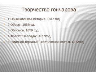 Творчество гончарова 1.Обыкновенная история. 1847 год. 2.Обрыв. 1858год. 3.Об