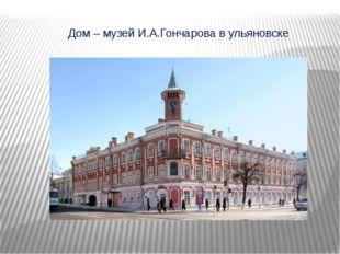 Дом – музей И.А.Гончарова в ульяновске
