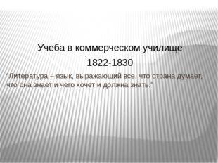 """Учеба в коммерческом училище 1822-1830 """"Литература – язык, выражающий все, чт"""
