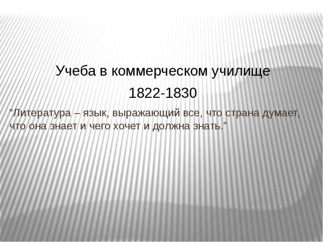 """Учеба в коммерческом училище 1822-1830 """"Литература – язык, выражающий все, чт..."""