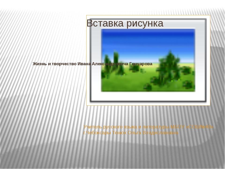 Жизнь и творчество Ивана Александровича Гончарова Учитель русского языка и ли...