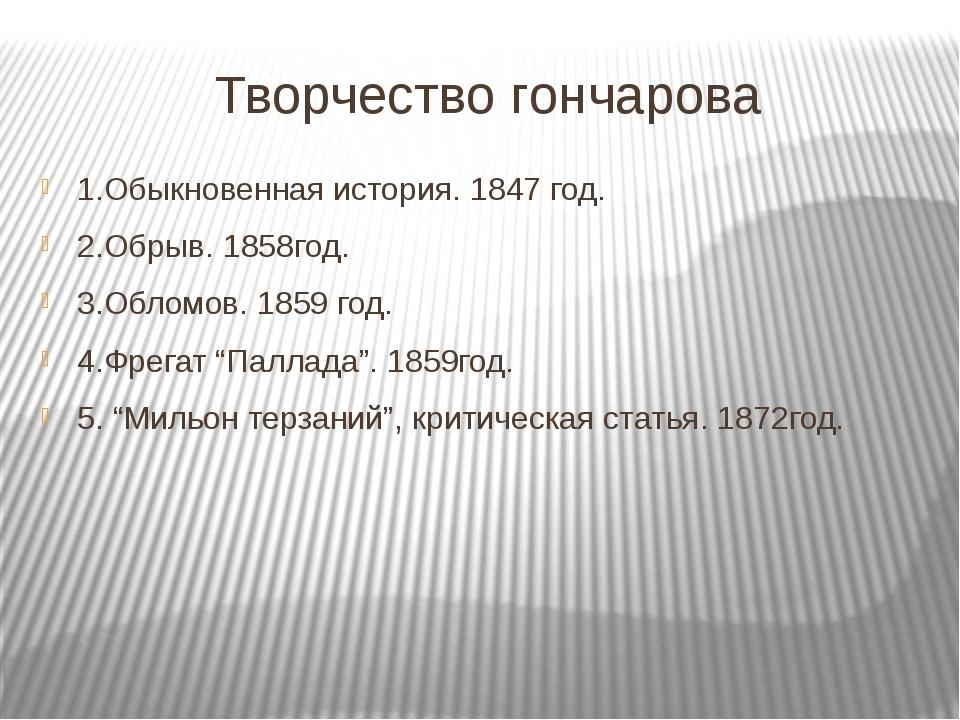 Творчество гончарова 1.Обыкновенная история. 1847 год. 2.Обрыв. 1858год. 3.Об...