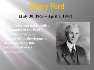 Henry Ford An American industrialist, the founder of the Ford Motor Company,