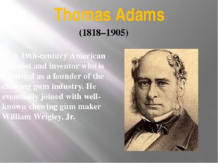 Thomas Adams A 19th-century American scientist and inventor who is regarded a