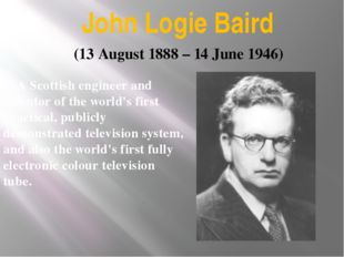 John Logie Baird A Scottish engineer and inventor of the world's first practi