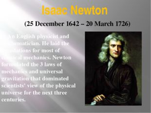 Isaac Newton An English physicist and mathematician. He laid the foundations