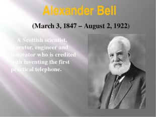 Alexander Bell A Scottish scientist, inventor, engineer and innovator who is