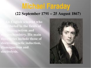 Michael Faraday An English scientist who contributed to the fields of electr