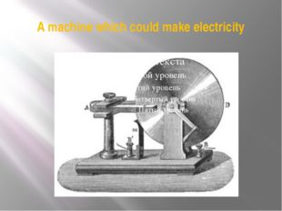 A machine which could make electricity