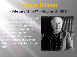 Thomas Edison An American inventor and businessman. He developed many device