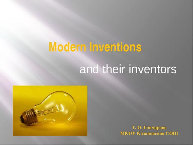 Modern Inventions and their inventors Т. О. Гончарова МКОУ Казановская СОШ