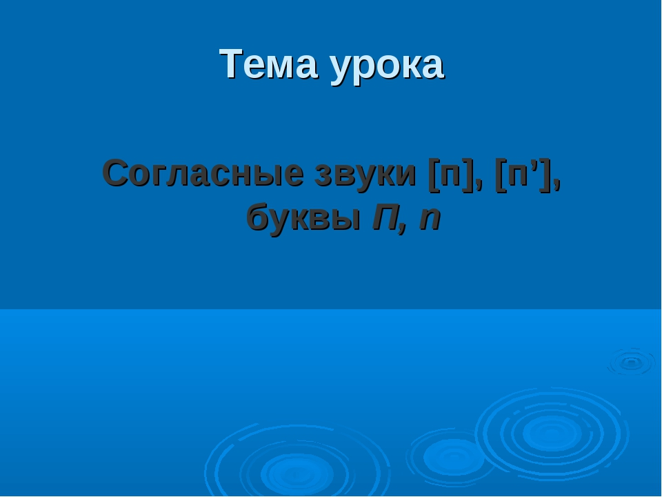 Тема урока Согласные звуки [п], [п'], буквы П, п