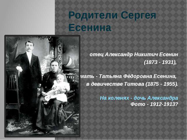Родители Сергея Есенина отец Александр Никитич Есенин (1873 - 1931), мать - Т...