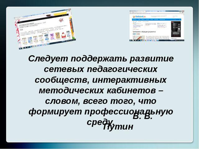 Следует поддержать развитие сетевых педагогических сообществ, интерактивных м...