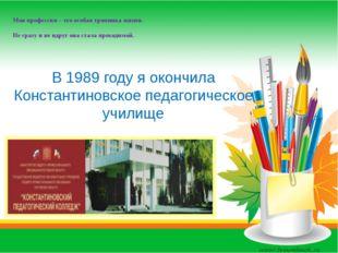 В 1989 году я окончила Константиновское педагогическое училище Моя профессия