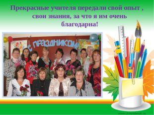 Прекрасные учителя передали свой опыт , свои знания, за что я им очень благод