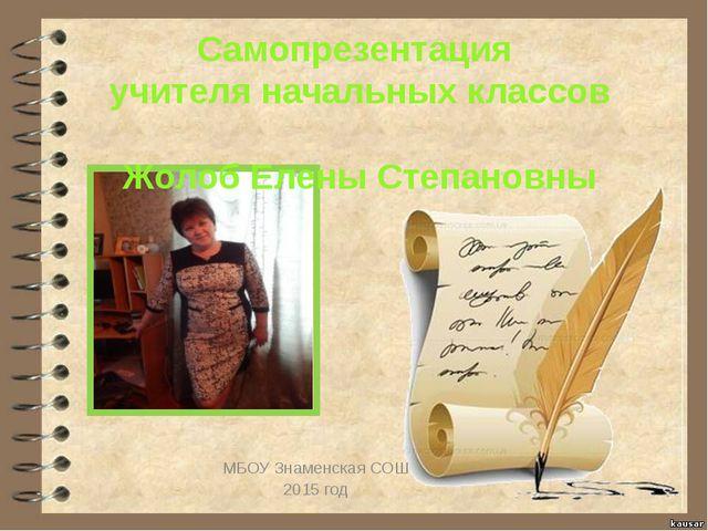 МБОУ Знаменская СОШ 2015 год Самопрезентация учителя начальных классов Жолоб...