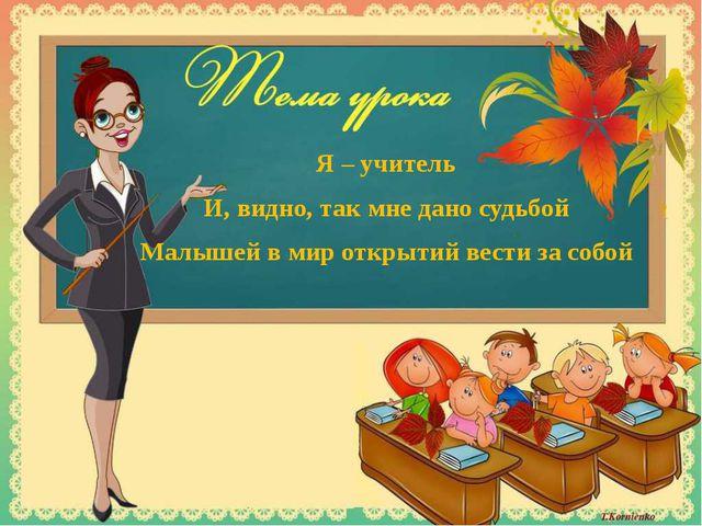Я – учитель И, видно, так мне дано судьбой Малышей в мир открытий вести за со...