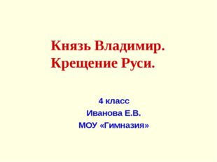 Князь Владимир. Крещение Руси. 4 класс Иванова Е.В. МОУ «Гимназия»
