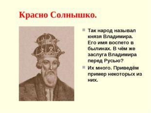 Красно Солнышко. Так народ называл князя Владимира. Его имя воспето в былина