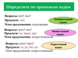 Определите по признакам падеж Вопросы: кто? что? Предлоги: нет Член предложен