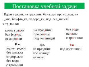 Постановка учебной задачи Вдоль гря_ки, на праз_ник, без в_ды, про со_нце, на