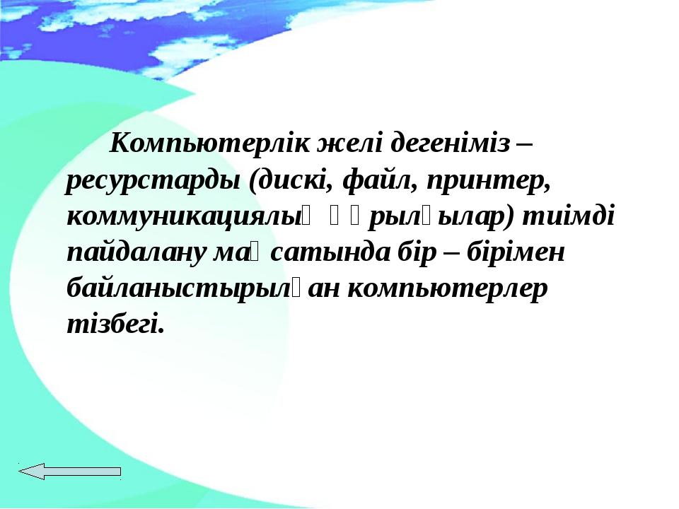 Компьютерлік желі дегеніміз – ресурстарды (дискі, файл, принтер, коммуникац...