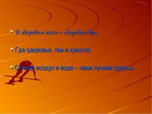 В здоровом теле – здоровый дух. Где здоровье, там и красота. Солнце воздух и