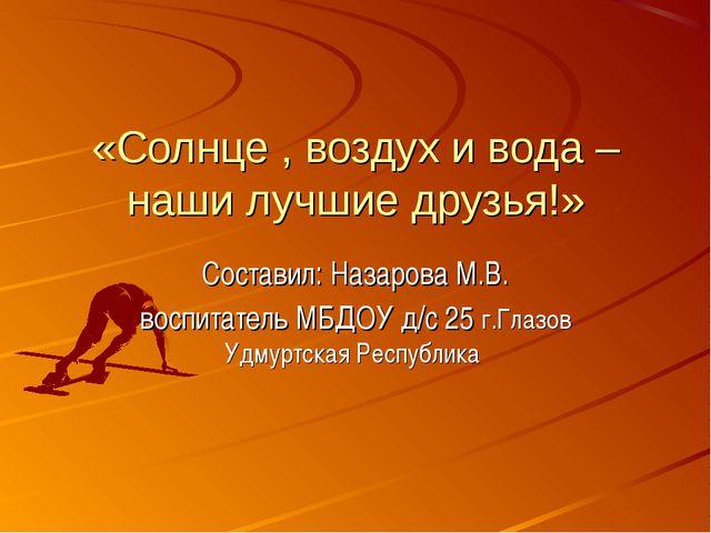 «Солнце , воздух и вода – наши лучшие друзья!» Составил: Назарова М.В. воспит...