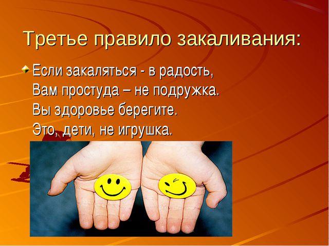 Третье правило закаливания: Если закаляться - в радость, Вам простуда – не по...