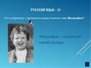 РУССКИЙ ЯЗЫК - 15 Что в переводе с греческого языка означает имя Митрофан? Ми