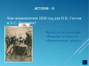 ИСТОРИЯ - 15 Чем знаменателен 1836 год для Н.В. Гоголя и А.С. Пушкина? Выход