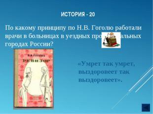 ИСТОРИЯ - 20 По какому принципу по Н.В. Гоголю работали врачи в больницах в у