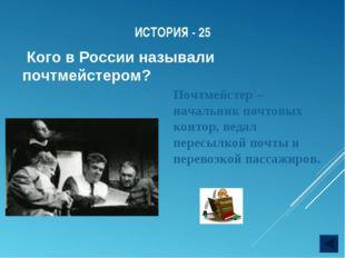 ИСТОРИЯ - 25 Кого в России называли почтмейстером? Почтмейстер – начальник по
