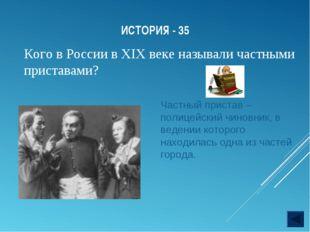 ИСТОРИЯ - 35 Кого в России в XIX веке называли частными приставами? Частный п