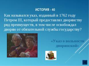 ИСТОРИЯ - 40 «Указ о вольности дворянской» Как назывался указ, изданный в 176