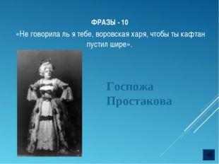 ФРАЗЫ - 10 Госпожа Простакова «Не говорила ль я тебе, воровская харя, чтобы т