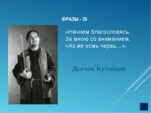 ФРАЗЫ - 35 Дьячок Кутейкин «Начнем благословясь. За мною со вниманием. «Аз ж