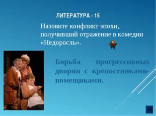 ЛИТЕРАТУРА - 15 Назовите конфликт эпохи, получивший отражение в комедии «Недо