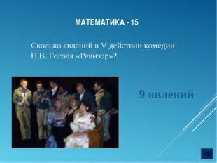 МАТЕМАТИКА - 15 Сколько явлений в V действии комедии Н.В. Гоголя «Ревизор»? 9