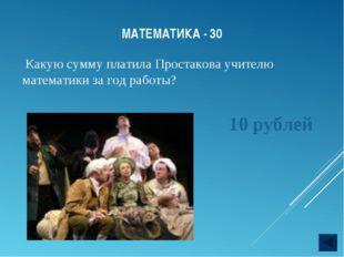 МАТЕМАТИКА - 30 Какую сумму платила Простакова учителю математики за год рабо