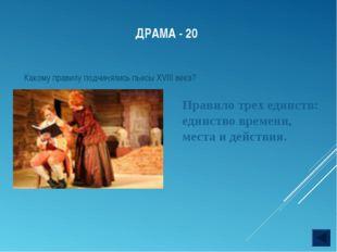 ДРАМА - 20 Какому правилу подчинялись пьесы XVIII века? Правило трех единств: