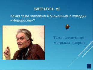 ЛИТЕРАТУРА - 20 Какая тема заявлена Фонвизиным в комедии «Недоросль»? Тема во