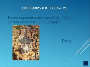 БИОГРАФИЯ Н.В. ГОГОЛЯ - 20 Какой европейский город Н.В. Гоголь считал своей в