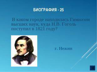 БИОГРАФИЯ - 25 В каком городе находилась Гимназия высших наук, куда Н.В. Гого