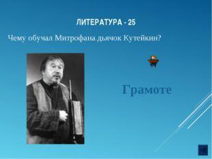 ЛИТЕРАТУРА - 25 Чему обучал Митрофана дьячок Кутейкин? Грамоте