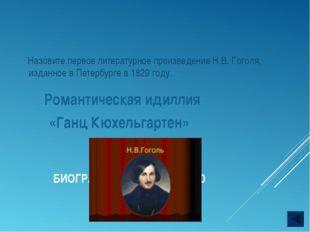 БИОГРАФИЯ Н.В. ГОГОЛЯ - 40 Романтическая идиллия «Ганц Кюхельгартен» Назовите