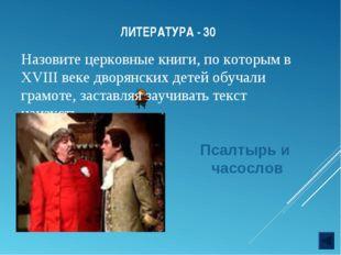 ЛИТЕРАТУРА - 30 Назовите церковные книги, по которым в XVIII веке дворянских