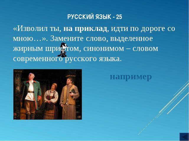 РУССКИЙ ЯЗЫК - 25 «Изволил ты, на приклад, идти по дороге со мною…». Замените...