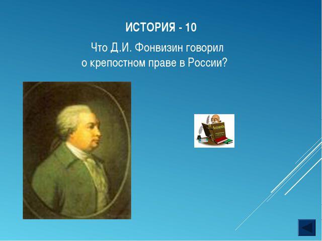 ИСТОРИЯ - 10 Что Д.И. Фонвизин говорил о крепостном праве в России?